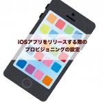iOSアプリをリリースする際のプロビジョニングの設定